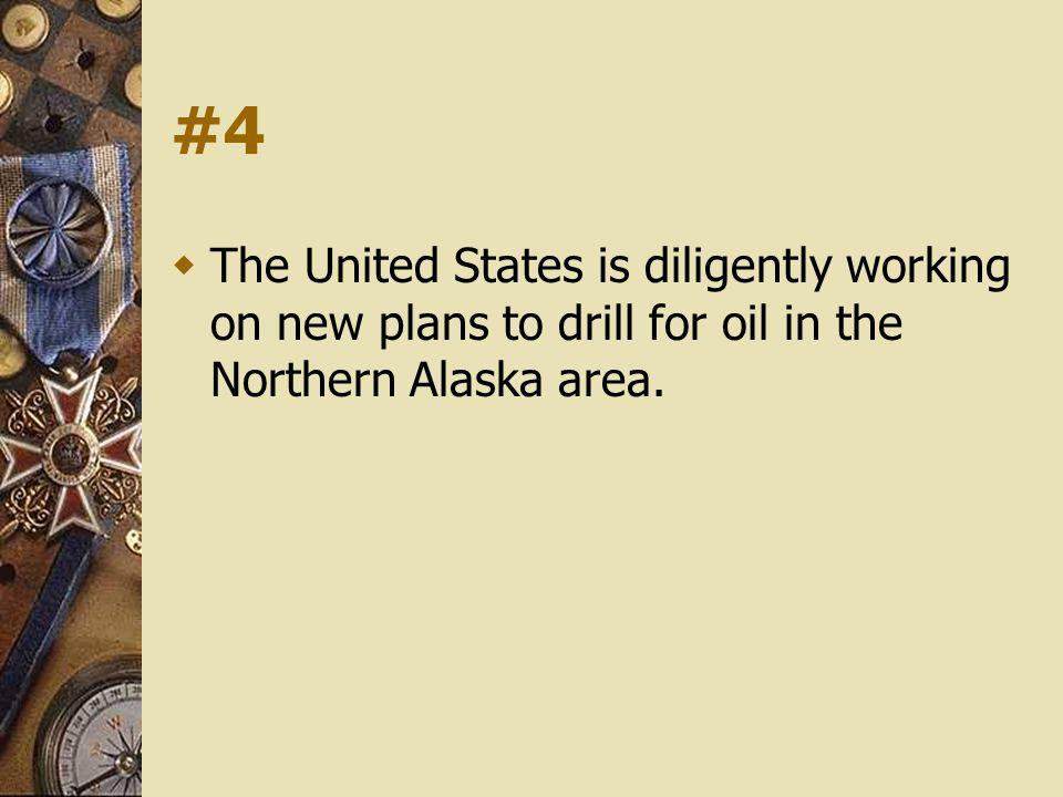 #4 The United States is diligently working on new plans to drill for oil in the Northern Alaska area.