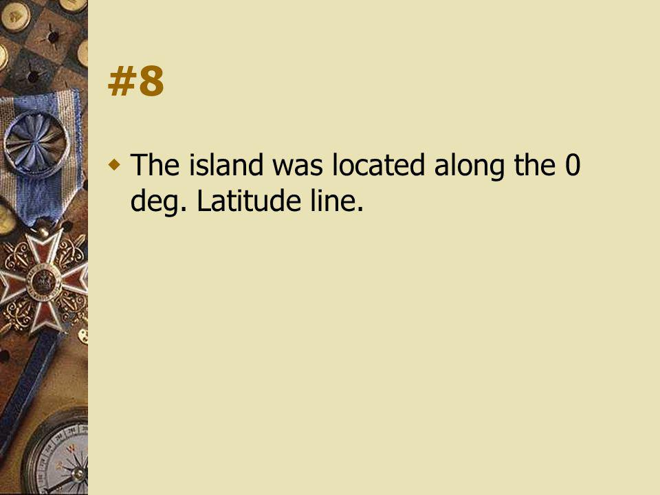 #8 The island was located along the 0 deg. Latitude line.