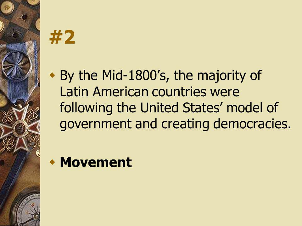 #2 By the Mid-1800's, the majority of Latin American countries were following the United States' model of government and creating democracies.