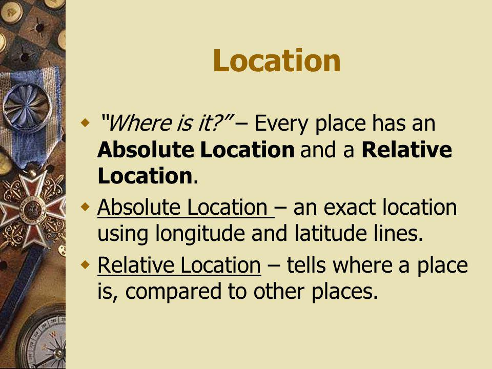 Location Where is it – Every place has an Absolute Location and a Relative Location.