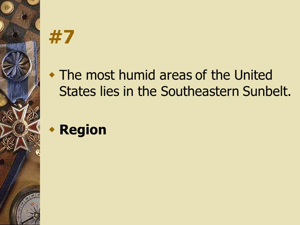 #7 The most humid areas of the United States lies in the Southeastern Sunbelt. Region