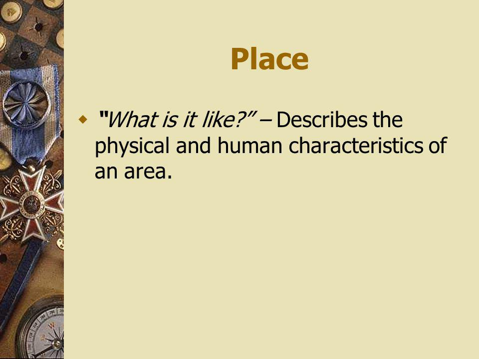 Place What is it like – Describes the physical and human characteristics of an area.