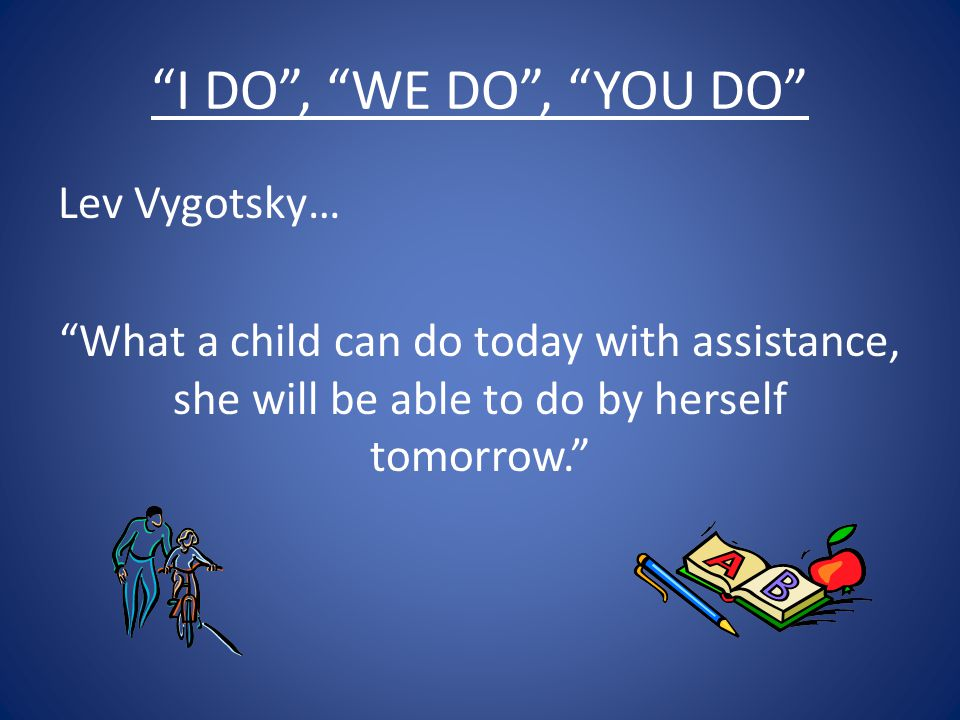 I DO , WE DO , YOU DO Lev Vygotsky… What a child can do today with assistance, she will be able to do by herself tomorrow.