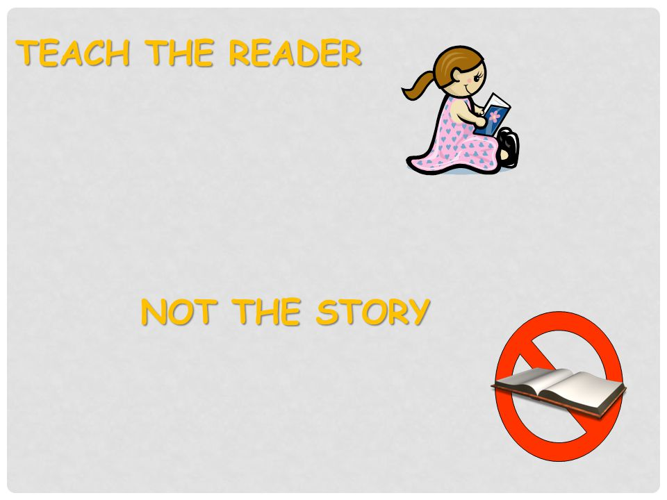 TEACH THE READER NOT THE STORY