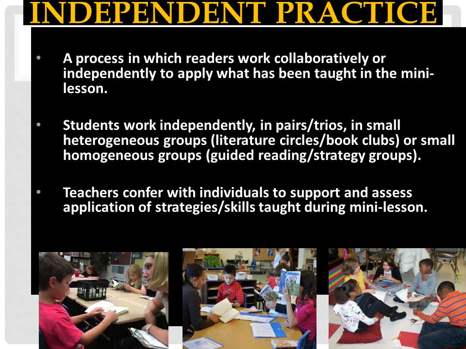 Independent Practice A process in which readers work collaboratively or independently to apply what has been taught in the mini-lesson.