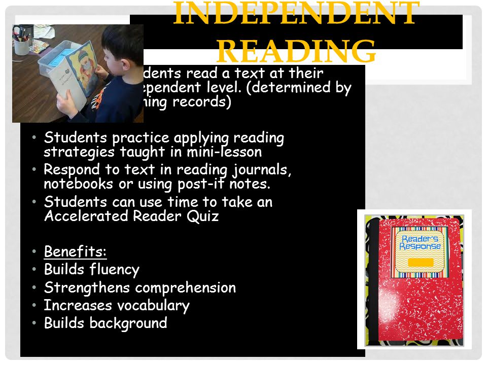 Independent Reading Students read a text at their independent level. (determined by running records)