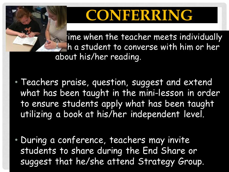 Conferring A time when the teacher meets individually with a student to converse with him or her about his/her reading.