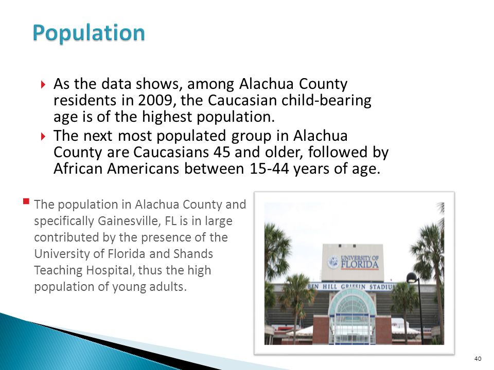 Population As the data shows, among Alachua County residents in 2009, the Caucasian child-bearing age is of the highest population.