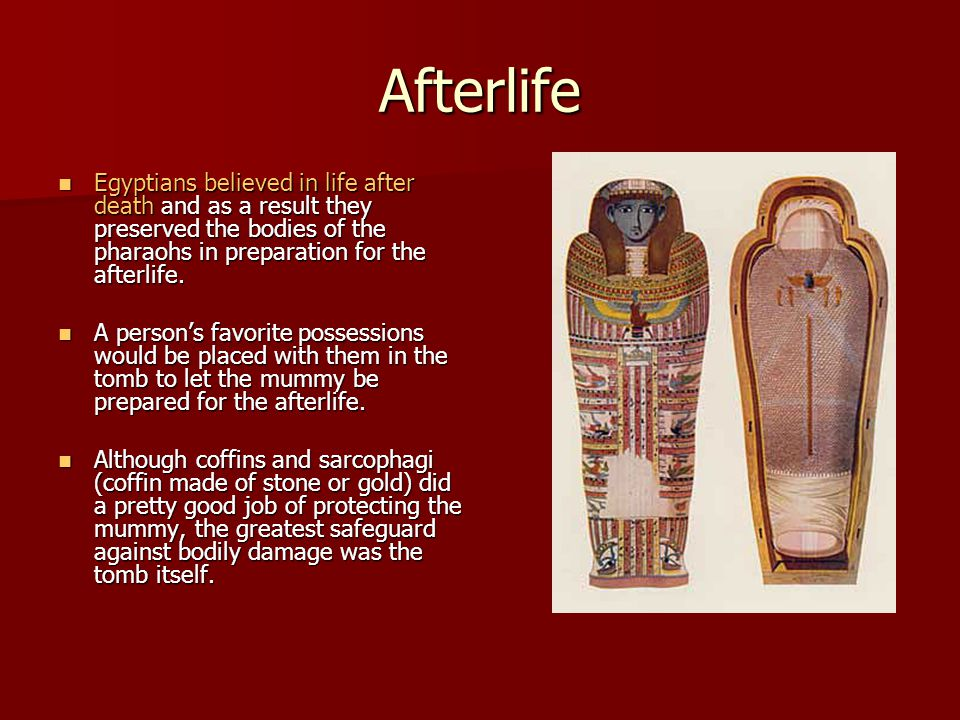 Afterlife Egyptians believed in life after death and as a result they preserved the bodies of the pharaohs in preparation for the afterlife.