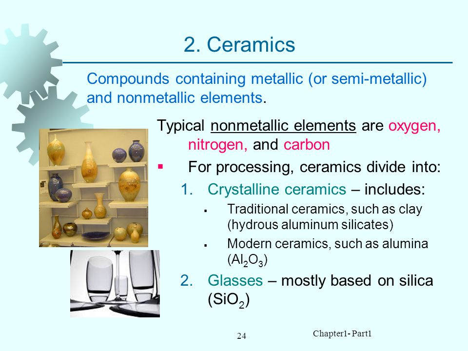 2. Ceramics Compounds containing metallic (or semi-metallic) and nonmetallic elements. Typical nonmetallic elements are oxygen, nitrogen, and carbon.