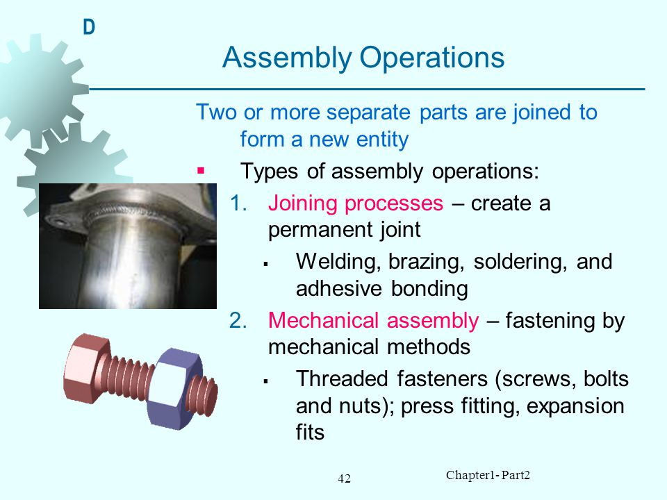 D Assembly Operations. Two or more separate parts are joined to form a new entity. Types of assembly operations: