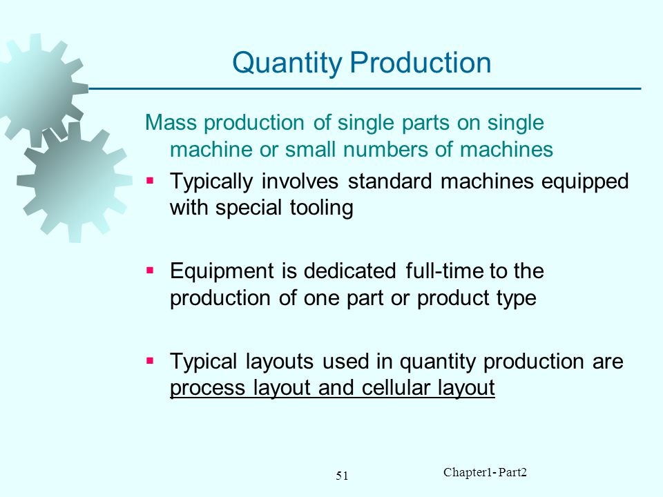 Quantity Production Mass production of single parts on single machine or small numbers of machines.
