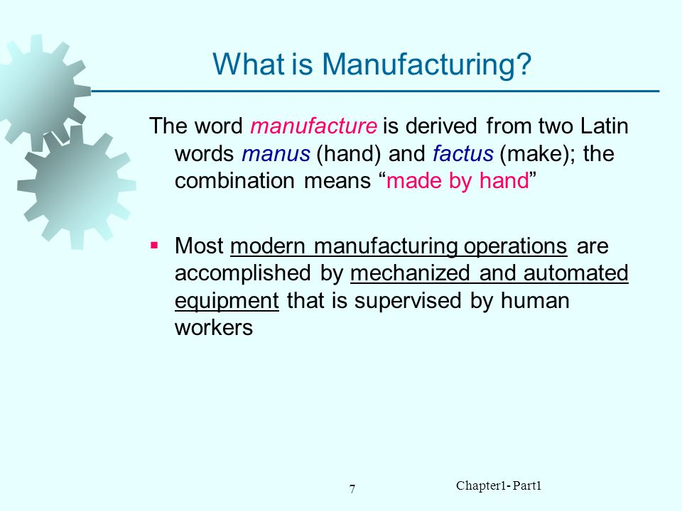 What is Manufacturing The word manufacture is derived from two Latin words manus (hand) and factus (make); the combination means made by hand