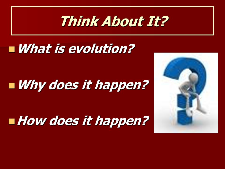 Think About It What is evolution Why does it happen