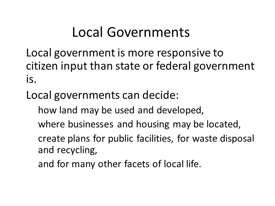 Local Governments Local government is more responsive to citizen input than state or federal government is.