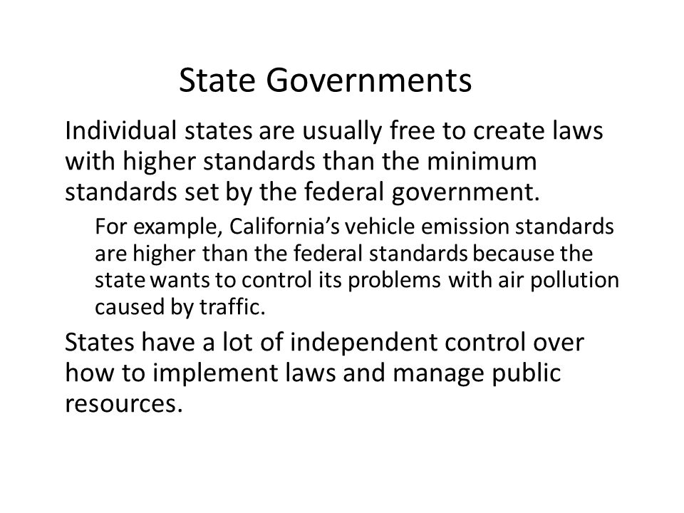 State Governments Individual states are usually free to create laws with higher standards than the minimum standards set by the federal government.
