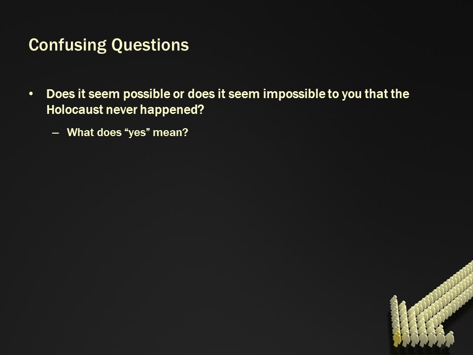 Confusing Questions Does it seem possible or does it seem impossible to you that the Holocaust never happened