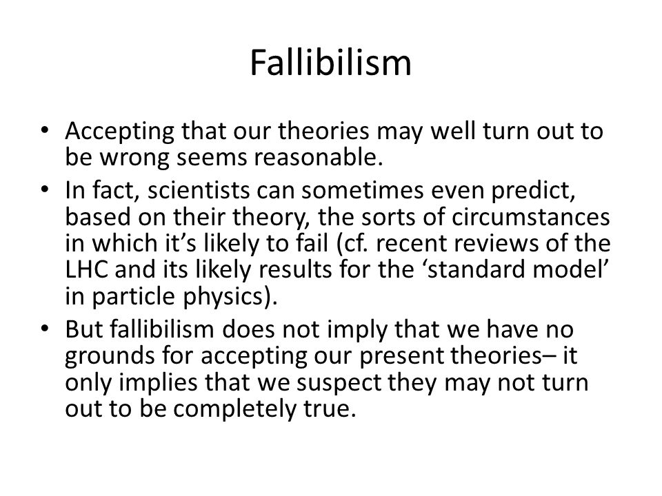 Fallibilism Accepting that our theories may well turn out to be wrong seems reasonable.