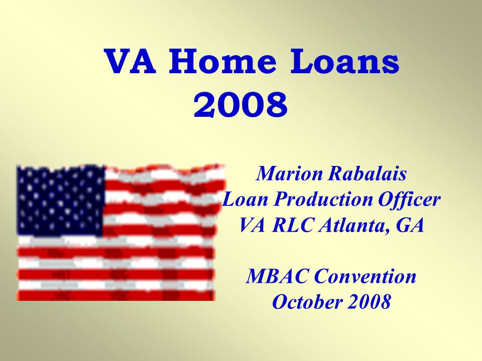 VA Home Loans 2008 Marion Rabalais Loan Production Officer VA RLC Atlanta, GA MBAC Convention October 2008.