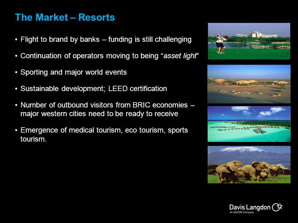 The Market – Resorts Flight to brand by banks – funding is still challenging. Continuation of operators moving to being asset light