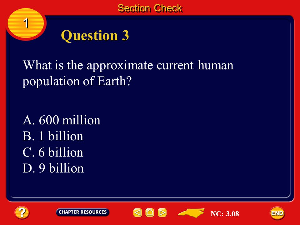 Section Check 1. Question 3. What is the approximate current human population of Earth A. 600 million.