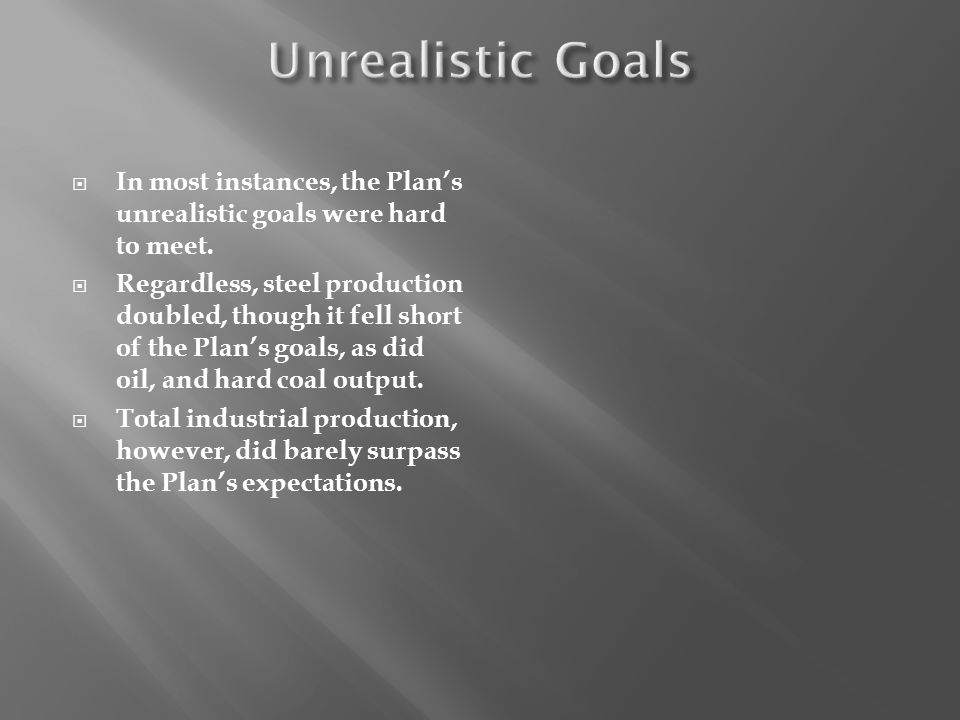 Unrealistic Goals In most instances, the Plan's unrealistic goals were hard to meet.