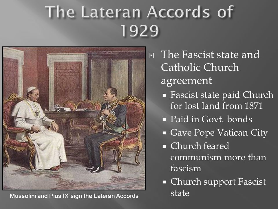 The Lateran Accords of 1929 The Fascist state and Catholic Church agreement. Fascist state paid Church for lost land from 1871.