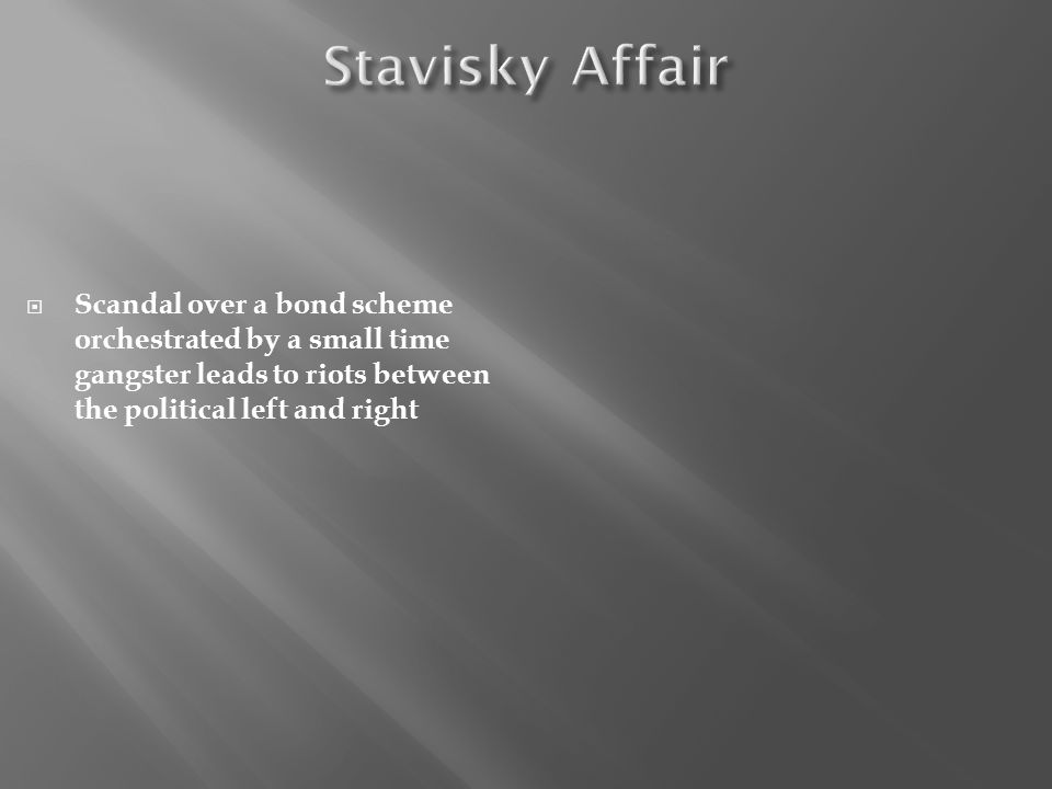 Stavisky Affair Scandal over a bond scheme orchestrated by a small time gangster leads to riots between the political left and right.