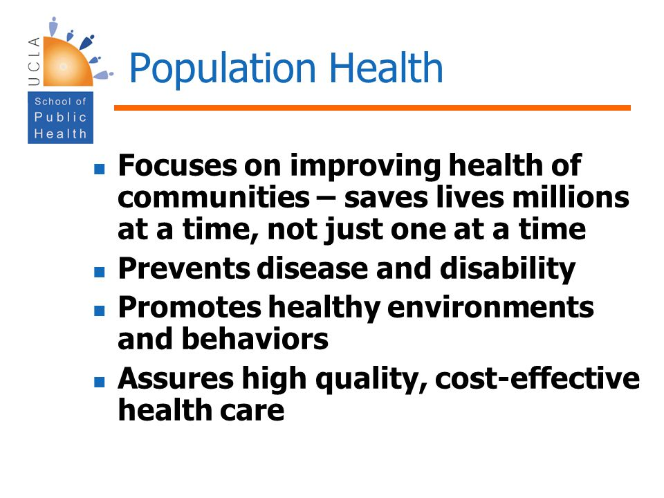 Population Health Focuses on improving health of communities – saves lives millions at a time, not just one at a time.