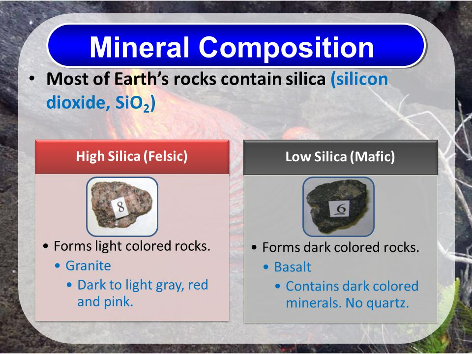 Mineral Composition Most of Earth's rocks contain silica (silicon dioxide, SiO2) High Silica (Felsic)