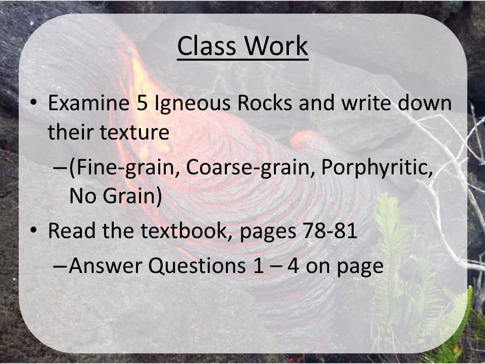 Class Work Examine 5 Igneous Rocks and write down their texture