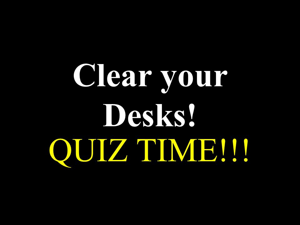 Clear your Desks! QUIZ TIME!!!
