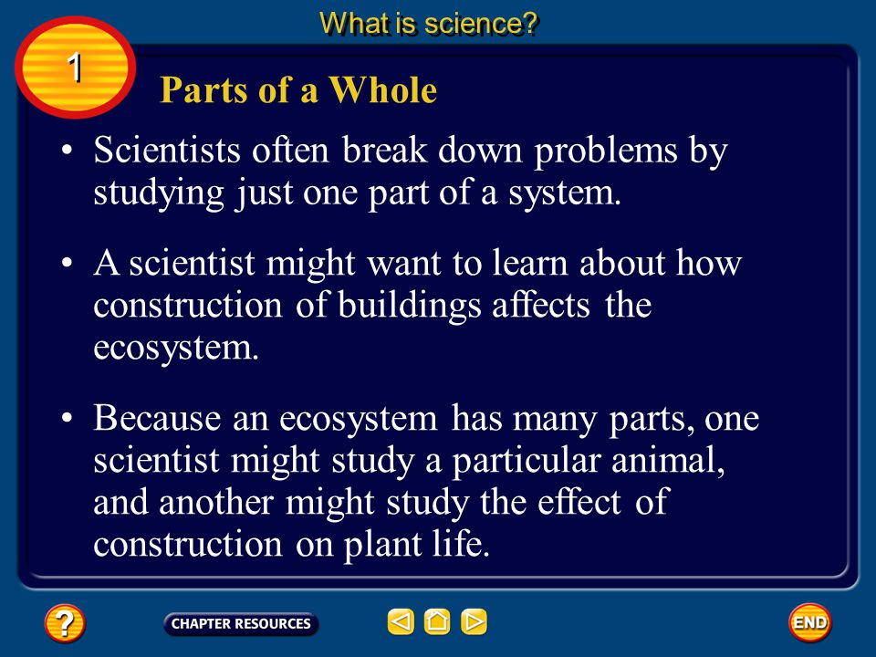 What is science 1. Parts of a Whole. Scientists often break down problems by studying just one part of a system.