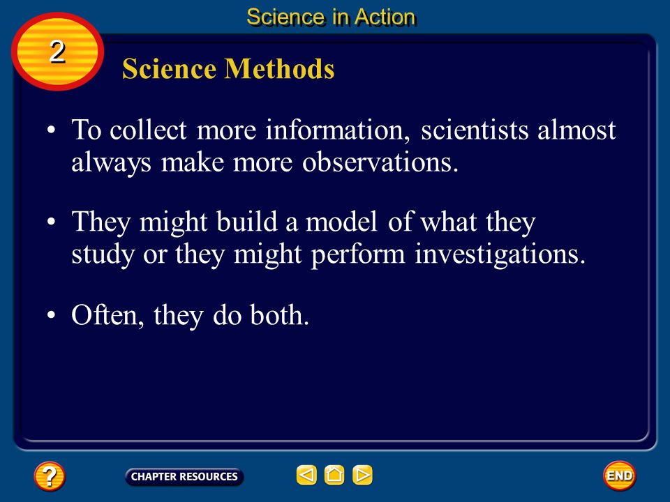 Science in Action 2. Science Methods. To collect more information, scientists almost always make more observations.