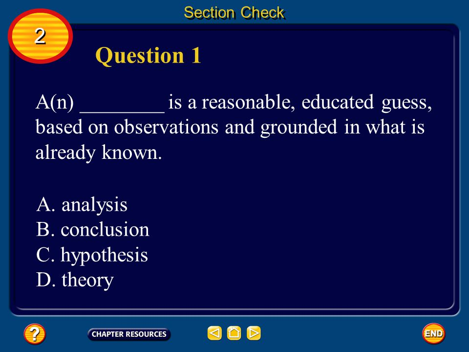 Section Check 2. Question 1. A(n) ________ is a reasonable, educated guess, based on observations and grounded in what is already known.