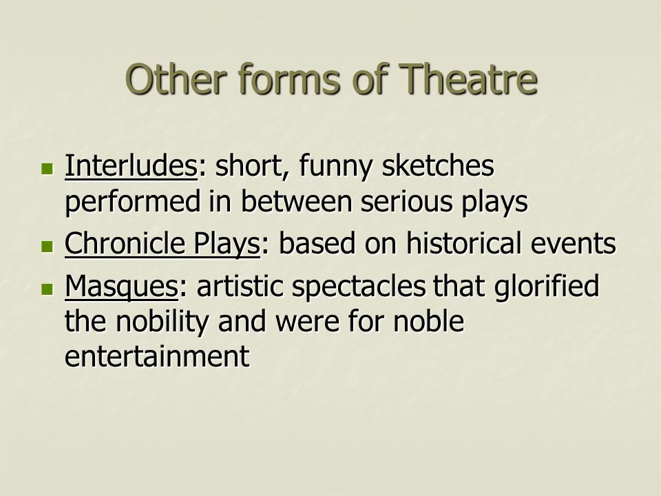 Other forms of Theatre Interludes: short, funny sketches performed in between serious plays. Chronicle Plays: based on historical events.