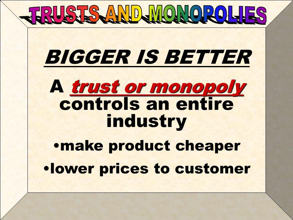 BIGGER IS BETTER A trust or monopoly controls an entire industry