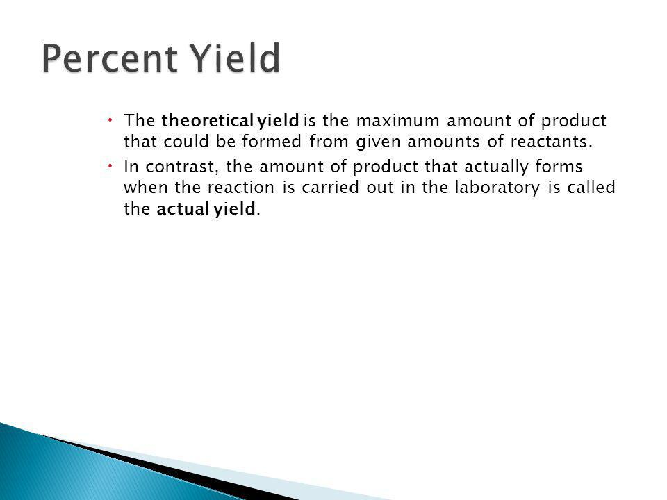 12.3 Percent Yield. The theoretical yield is the maximum amount of product that could be formed from given amounts of reactants.