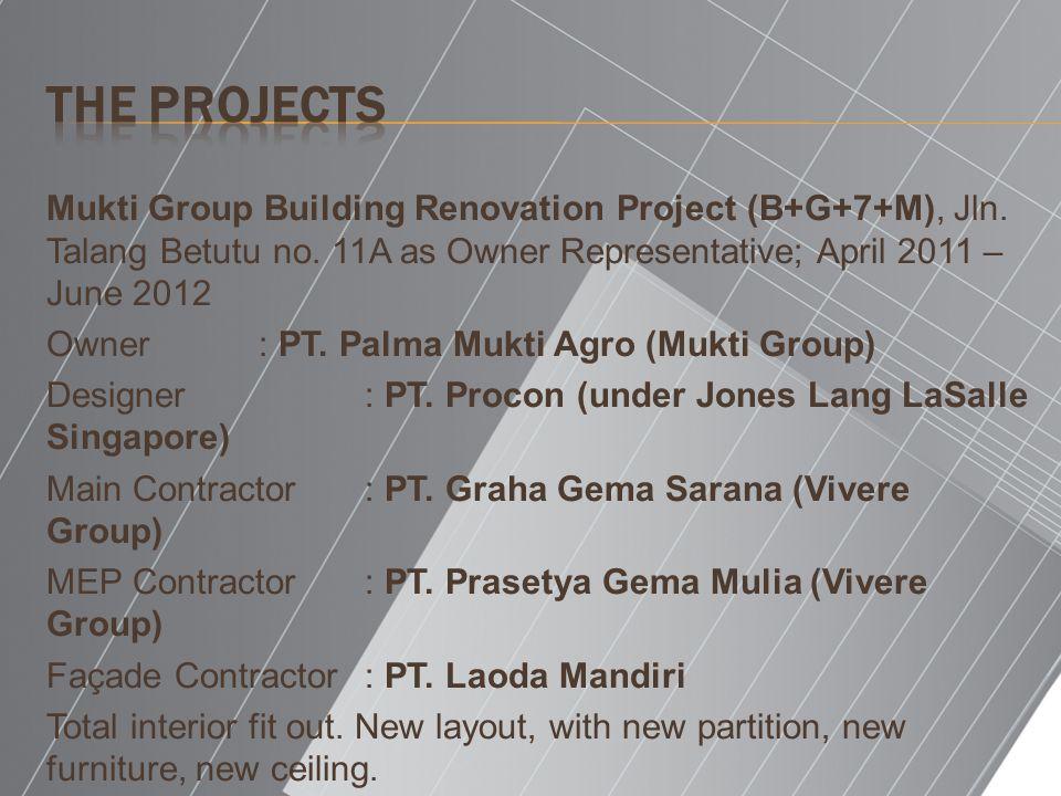 The Projects Mukti Group Building Renovation Project (B+G+7+M), Jln. Talang Betutu no. 11A as Owner Representative; April 2011 – June 2012.