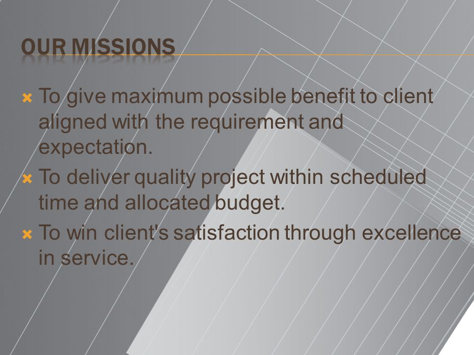 Our missions To give maximum possible benefit to client aligned with the requirement and expectation.