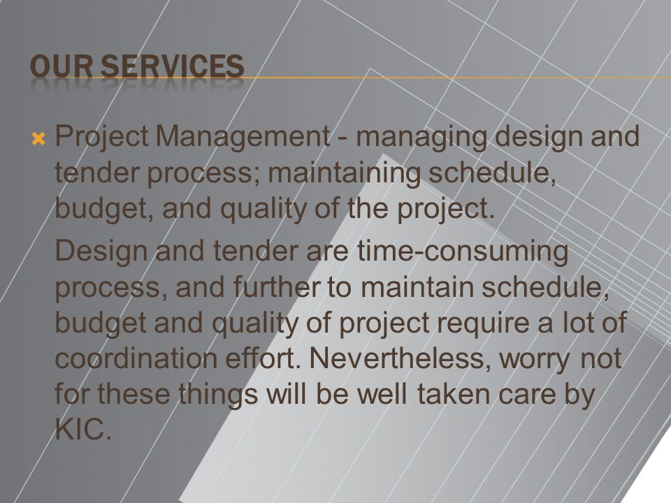 Our Services Project Management - managing design and tender process; maintaining schedule, budget, and quality of the project.