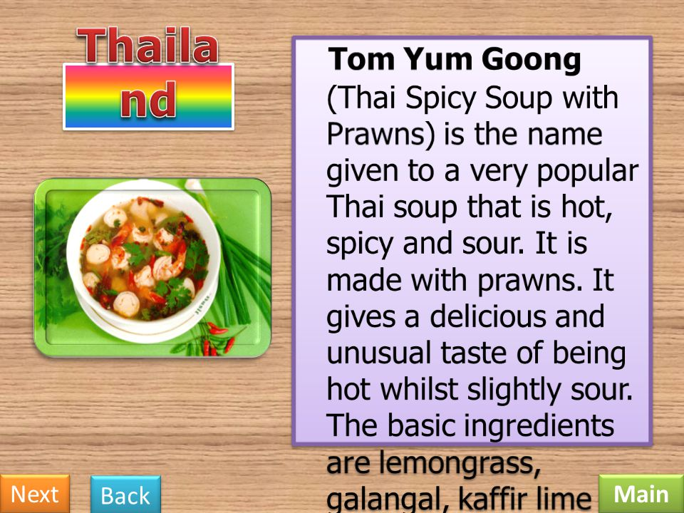 Tom Yum Goong (Thai Spicy Soup with Prawns) is the name given to a very popular Thai soup that is hot, spicy and sour. It is made with prawns. It gives a delicious and unusual taste of being hot whilst slightly sour. The basic ingredients are lemongrass, galangal, kaffir lime leaves, fish sauce, red chillies, Thai chilli paste, lime juice, mushrooms and tomatoes.