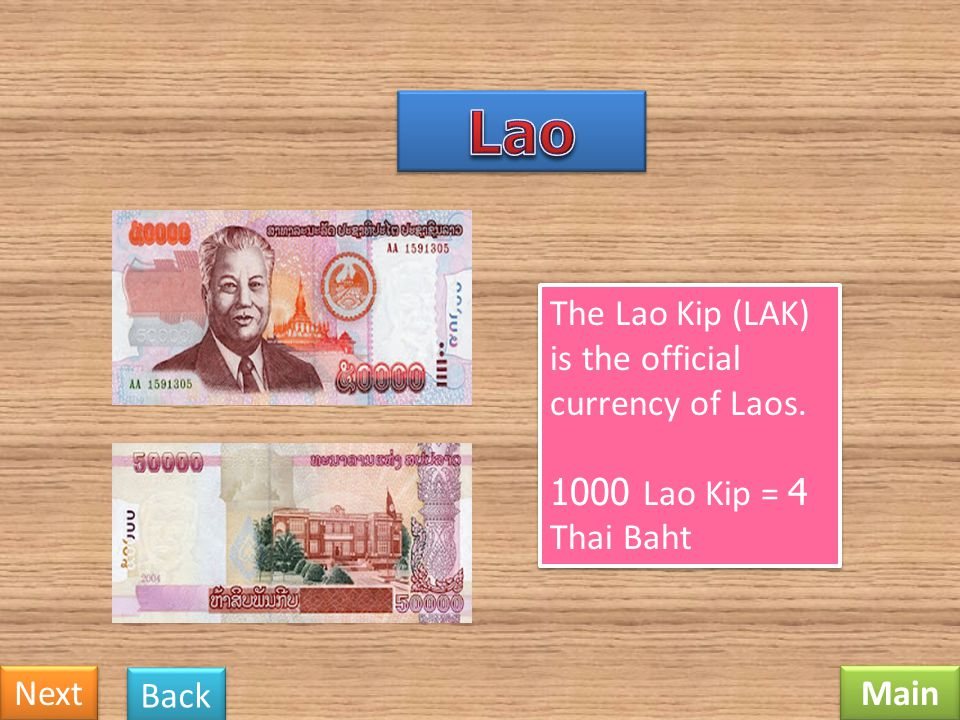 Lao The Lao Kip (LAK) is the official currency of Laos. 1000 Lao Kip = 4 Thai Baht Next Back Main