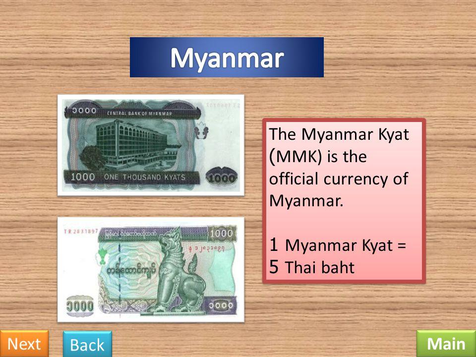 Myanmar The Myanmar Kyat (MMK) is the official currency of Myanmar. 1 Myanmar Kyat = 5 Thai baht.