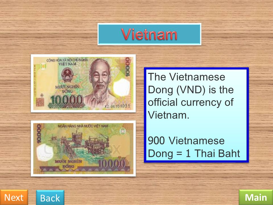 Vietnam The Vietnamese Dong (VND) is the official currency of Vietnam. 900 Vietnamese Dong = 1 Thai Baht.