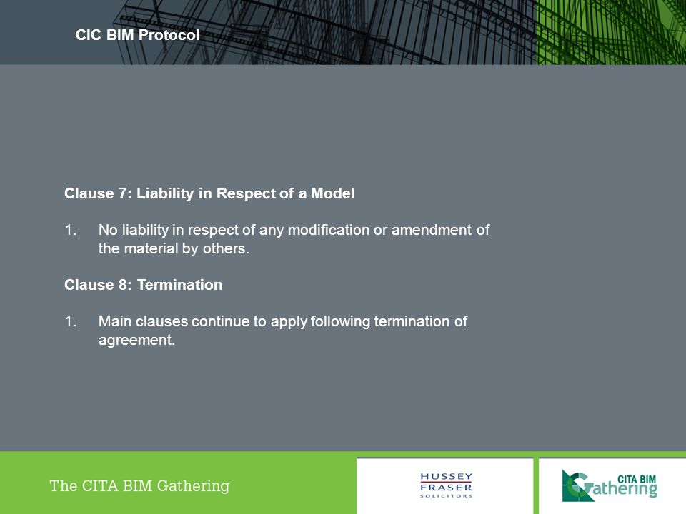 CIC BIM Protocol Clause 7: Liability in Respect of a Model. No liability in respect of any modification or amendment of the material by others.
