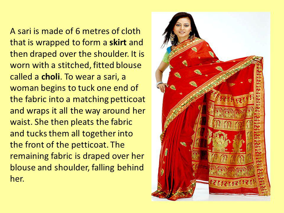 A sari is made of 6 metres of cloth that is wrapped to form a skirt and then draped over the shoulder.