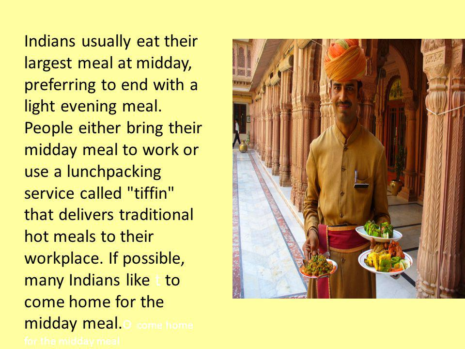 Indians usually eat their largest meal at midday, preferring to end with a light evening meal.
