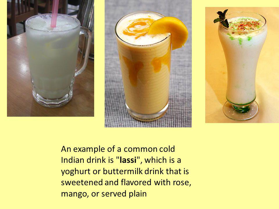 An example of a common cold Indian drink is lassi , which is a yoghurt or buttermilk drink that is sweetened and flavored with rose, mango, or served plain