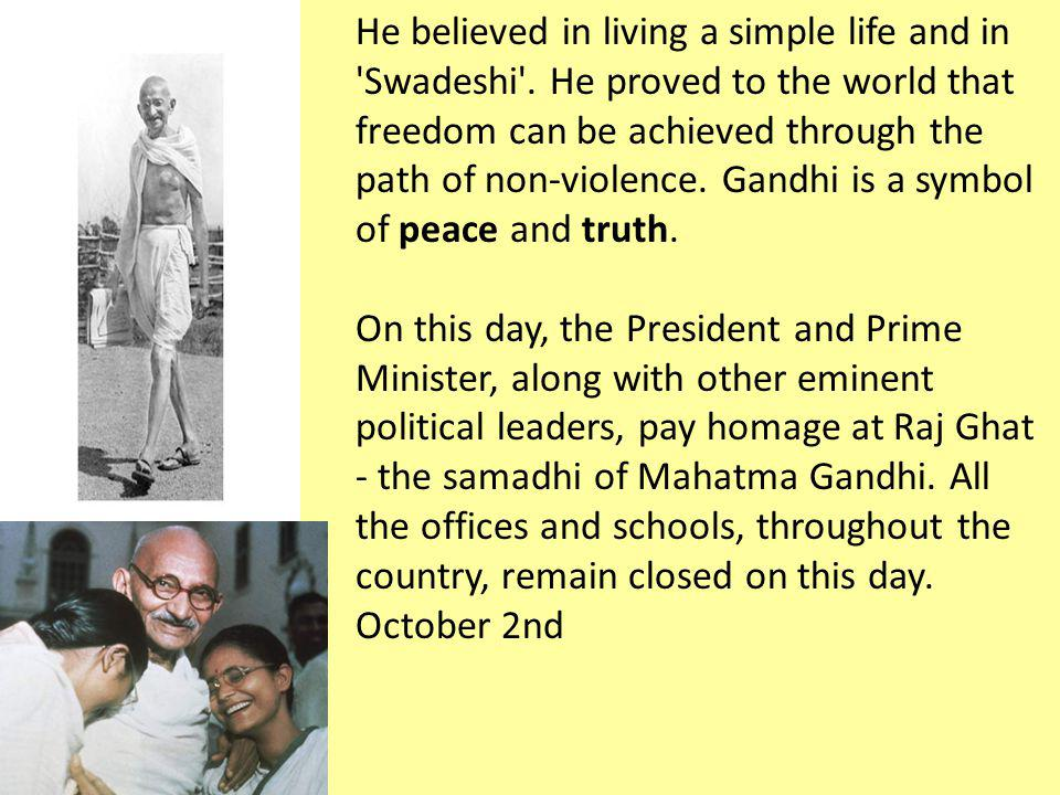 He believed in living a simple life and in Swadeshi